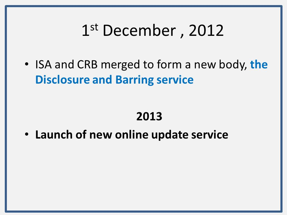 1st December , 2012 ISA and CRB merged to form a new body, the Disclosure and Barring service. 2013.