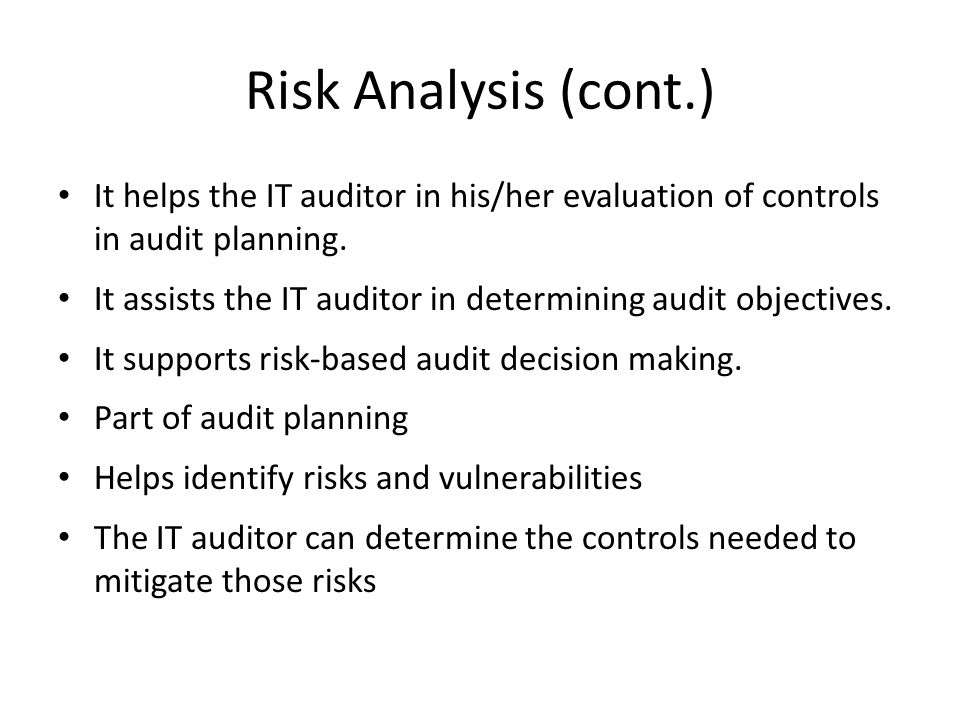 Risk Analysis (cont.) It helps the IT auditor in his/her evaluation of controls in audit planning.