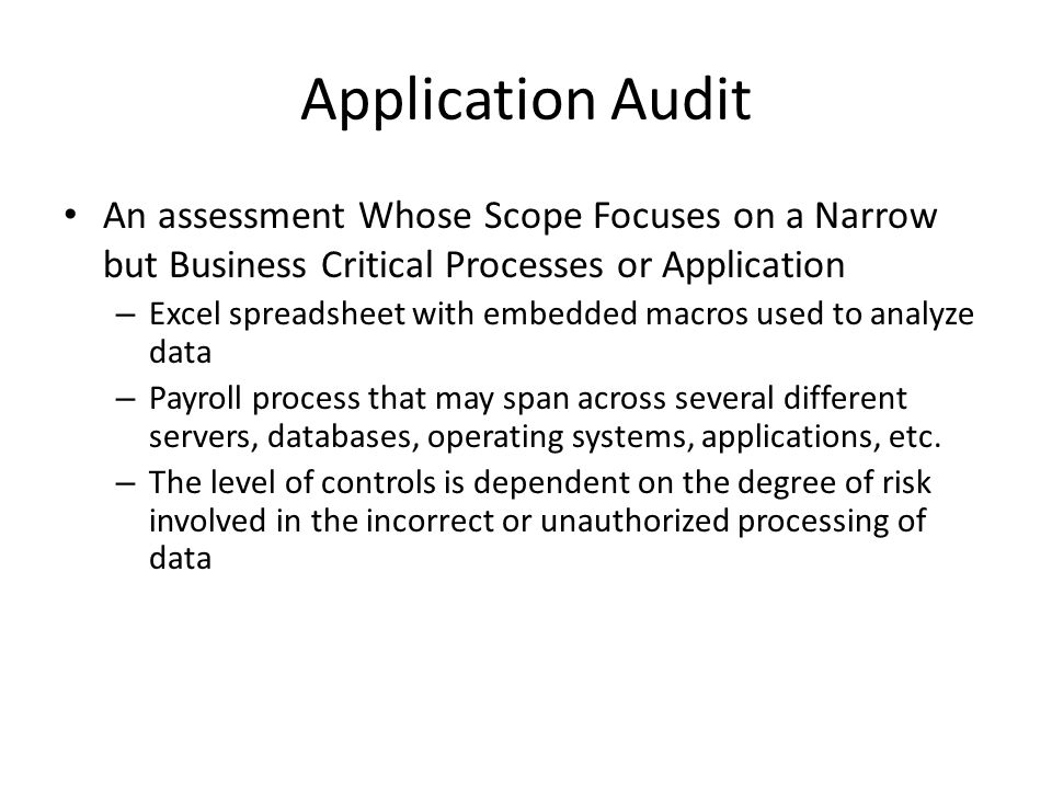 Application Audit An assessment Whose Scope Focuses on a Narrow but Business Critical Processes or Application.