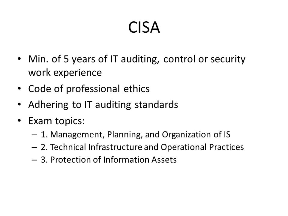 CISA Min. of 5 years of IT auditing, control or security work experience. Code of professional ethics.