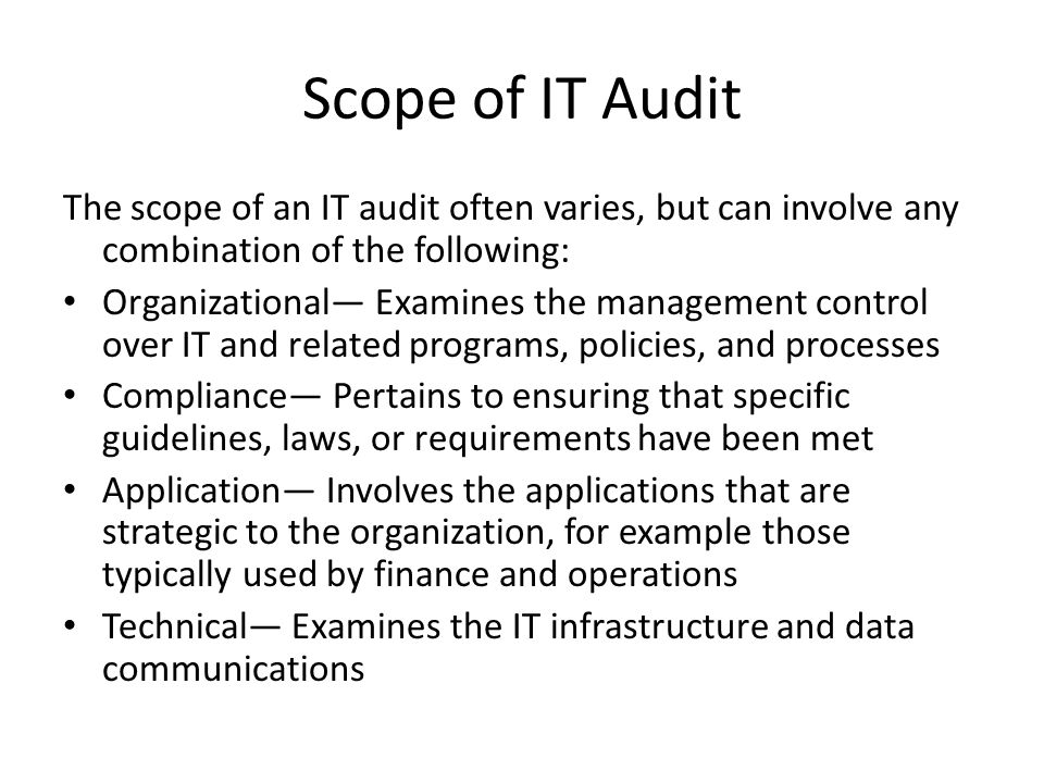 Scope of IT Audit The scope of an IT audit often varies, but can involve any combination of the following: