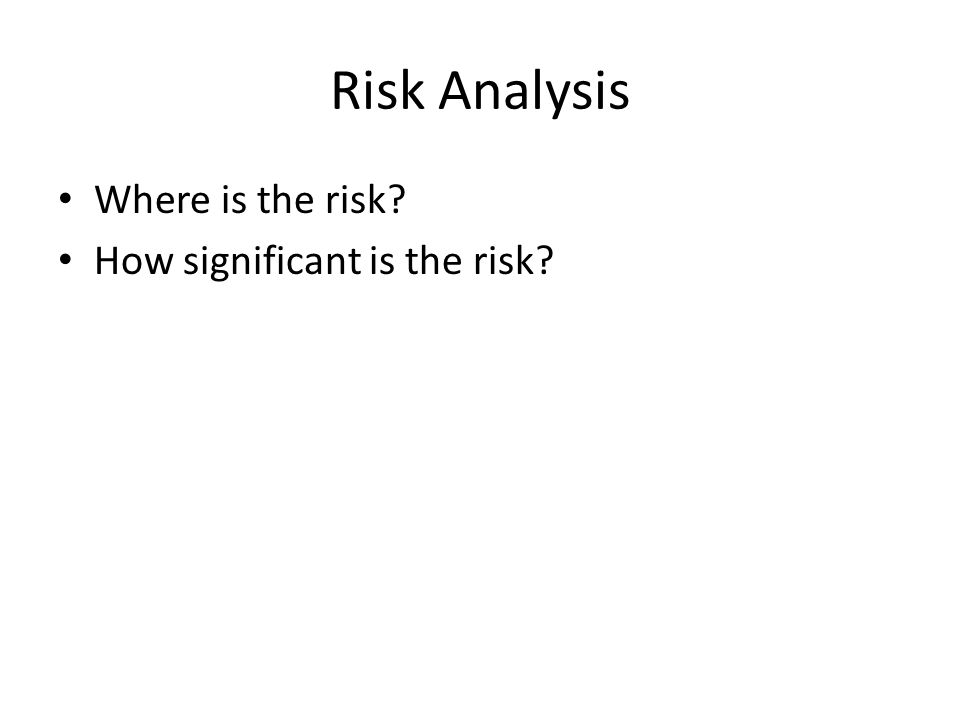 Risk Analysis Where is the risk How significant is the risk