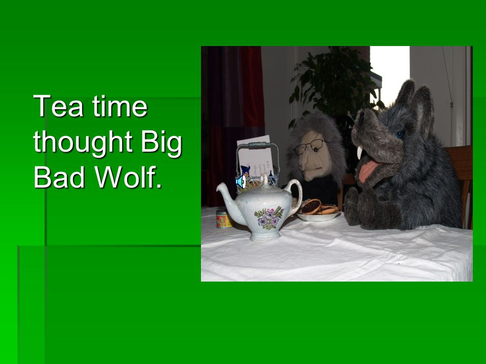 Tea time thought Big Bad Wolf.