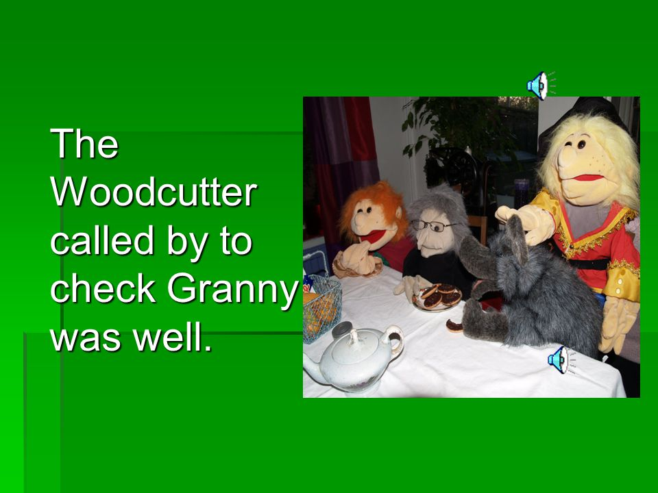 The Woodcutter called by to check Granny was well.