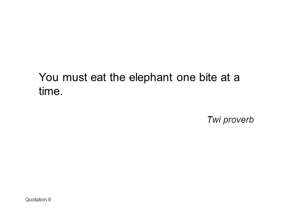 You must eat the elephant one bite at a time.