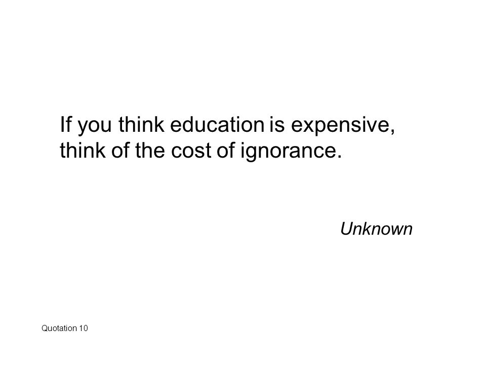 If you think education is expensive, think of the cost of ignorance.