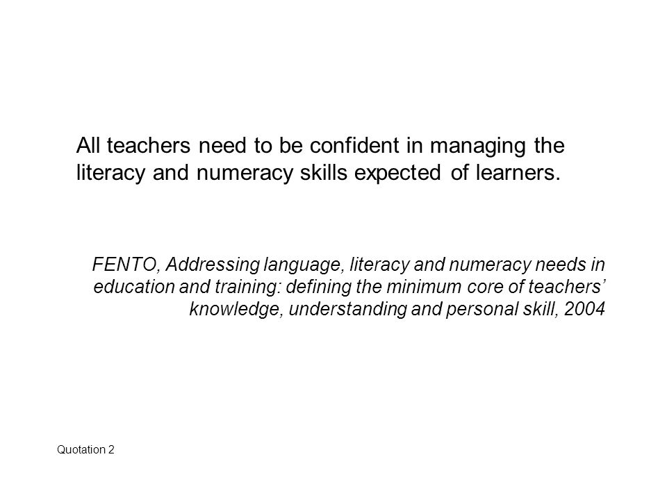 All teachers need to be confident in managing the literacy and numeracy skills expected of learners.