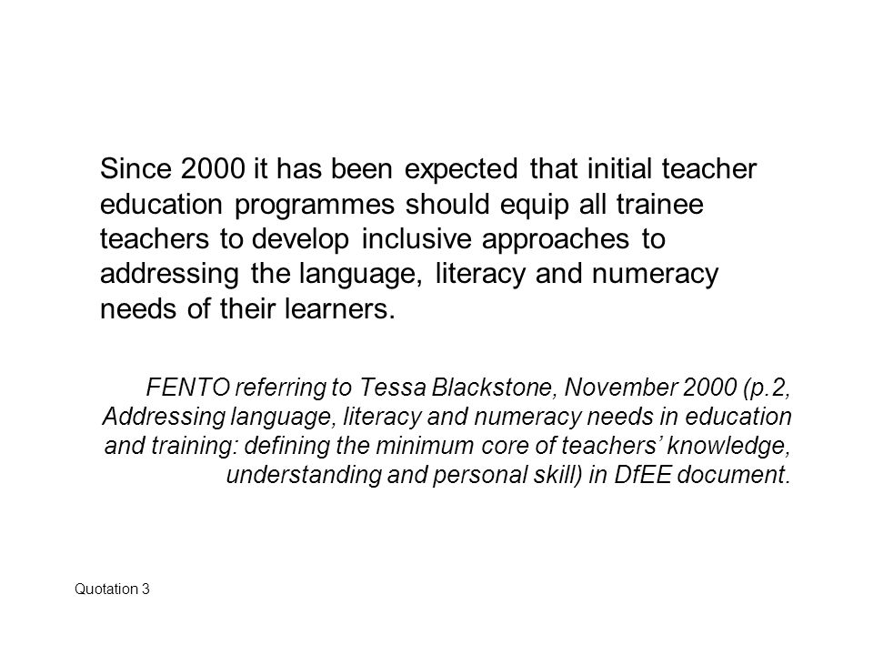 Since 2000 it has been expected that initial teacher education programmes should equip all trainee teachers to develop inclusive approaches to addressing the language, literacy and numeracy needs of their learners.