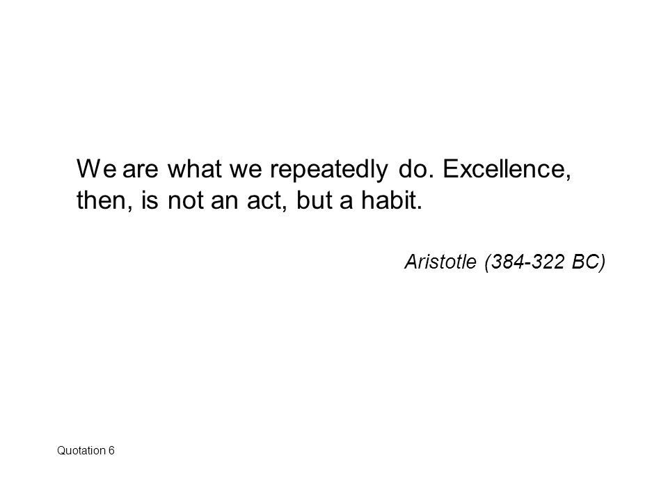 We are what we repeatedly do. Excellence, then, is not an act, but a habit. Aristotle (384-322 BC)