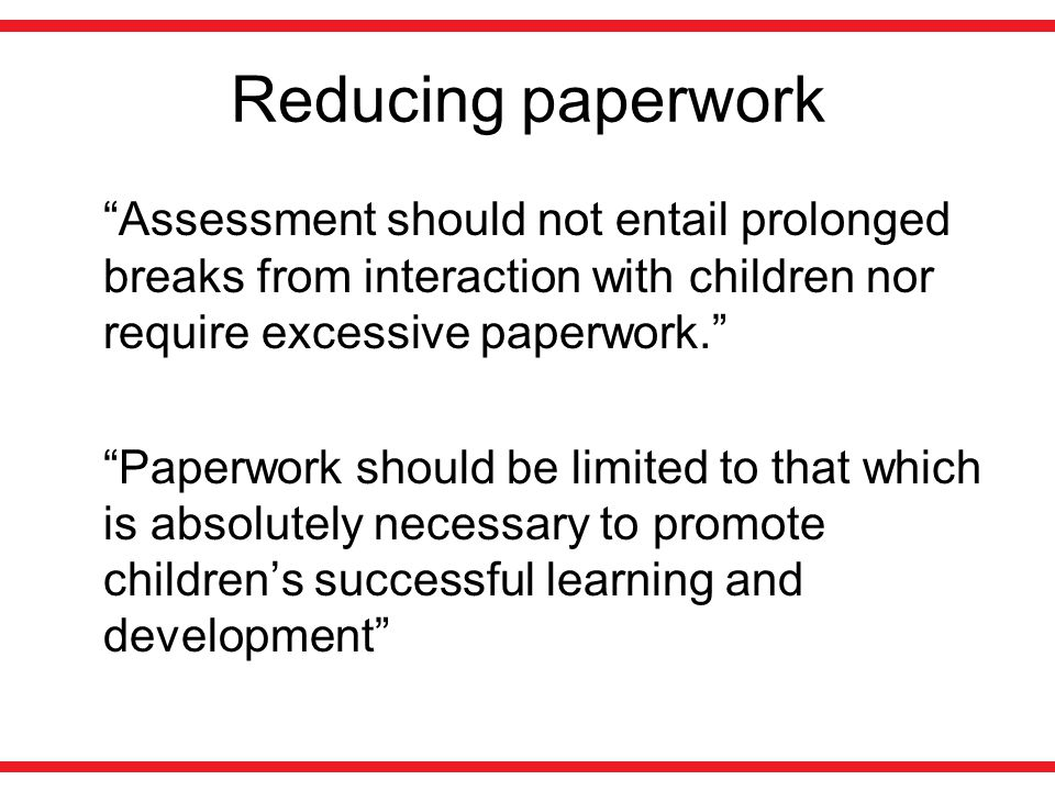 Reducing paperwork Assessment should not entail prolonged breaks from interaction with children nor require excessive paperwork.