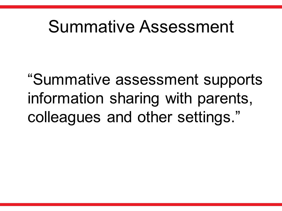 Summative Assessment Summative assessment supports information sharing with parents, colleagues and other settings.