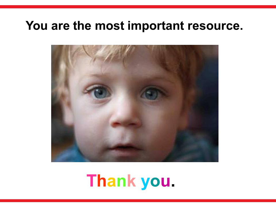 You are the most important resource.