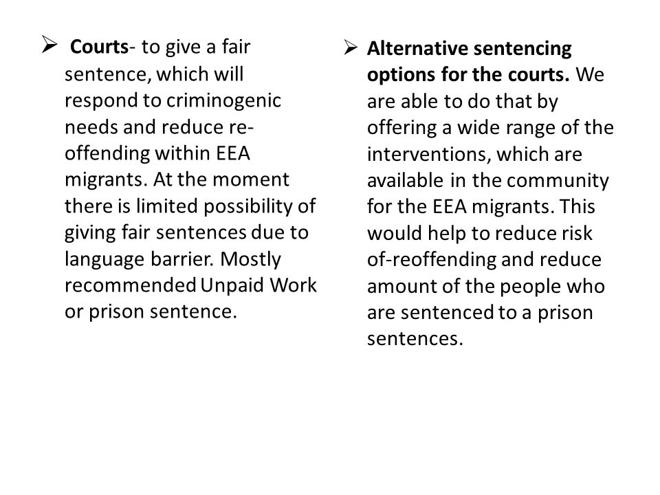 Courts- to give a fair sentence, which will respond to criminogenic needs and reduce re-offending within EEA migrants. At the moment there is limited possibility of giving fair sentences due to language barrier. Mostly recommended Unpaid Work or prison sentence.