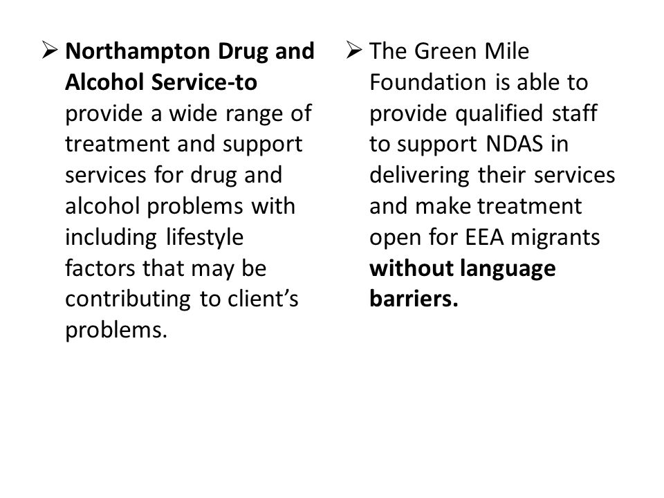 Northampton Drug and Alcohol Service-to provide a wide range of treatment and support services for drug and alcohol problems with including lifestyle factors that may be contributing to client's problems.