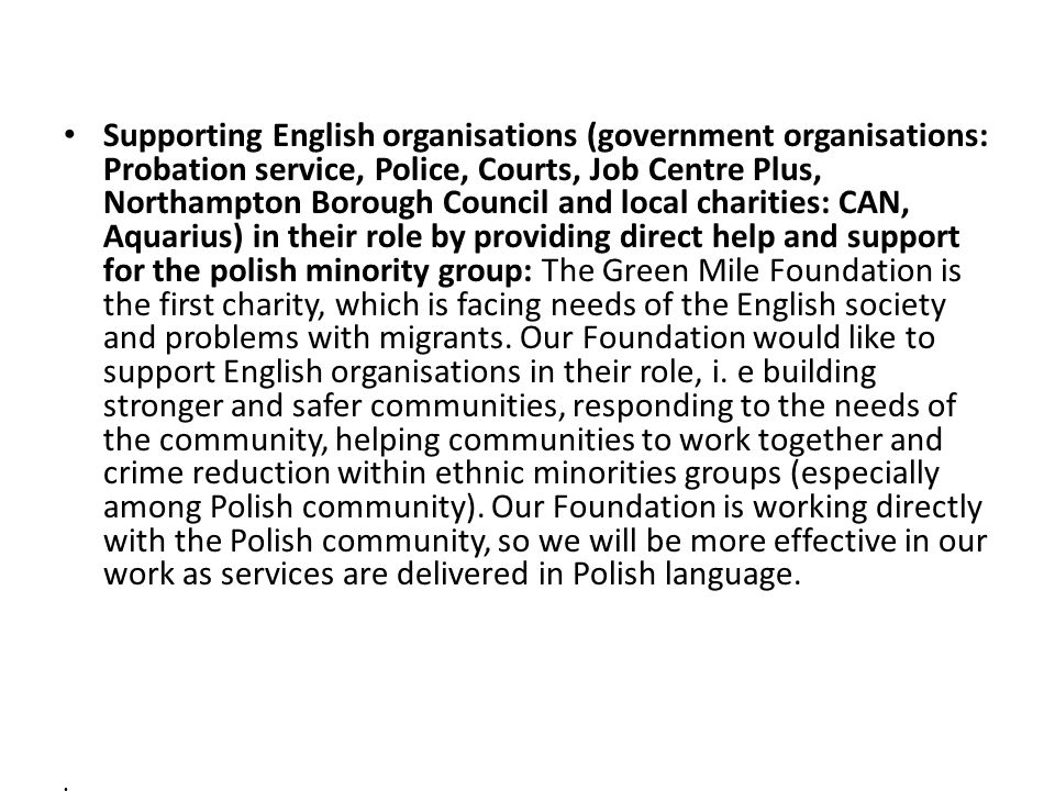 Supporting English organisations (government organisations: Probation service, Police, Courts, Job Centre Plus, Northampton Borough Council and local charities: CAN, Aquarius) in their role by providing direct help and support for the polish minority group: The Green Mile Foundation is the first charity, which is facing needs of the English society and problems with migrants.