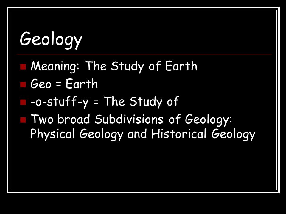 Geology Meaning: The Study of Earth Geo = Earth