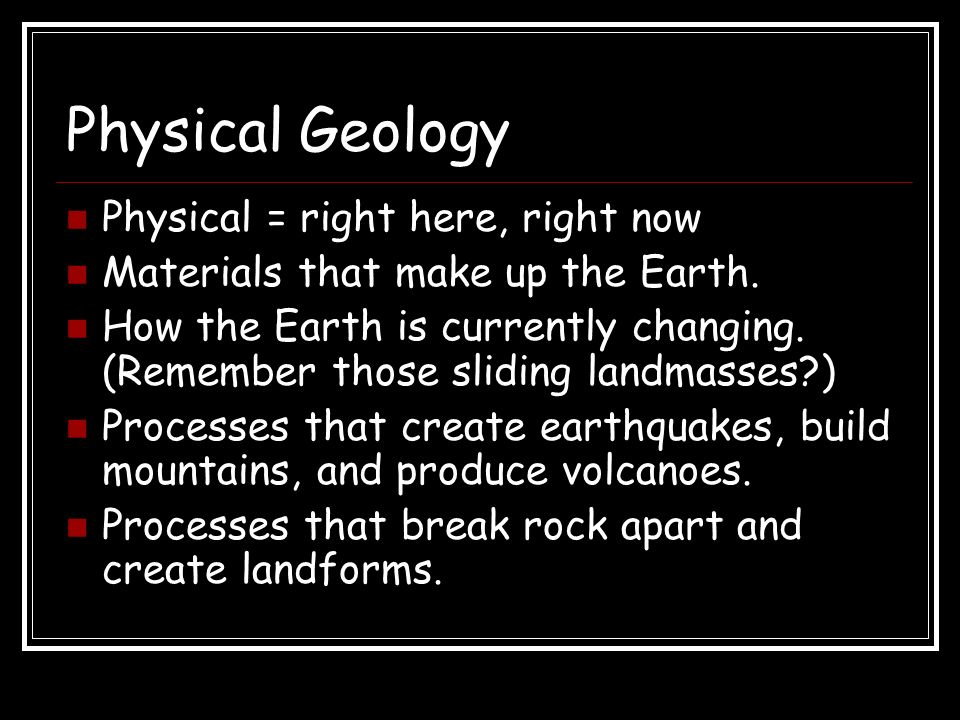 Physical Geology Physical = right here, right now