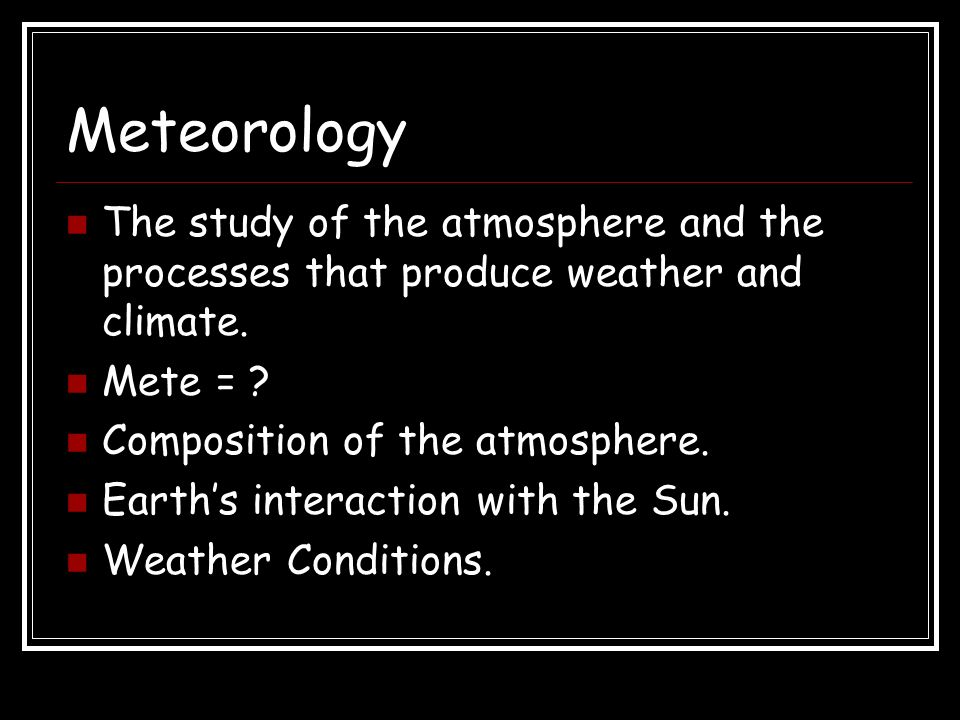 Meteorology The study of the atmosphere and the processes that produce weather and climate. Mete =