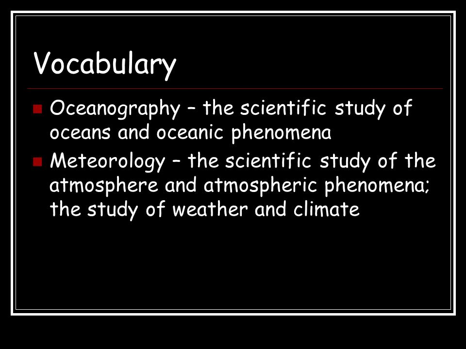 Vocabulary Oceanography – the scientific study of oceans and oceanic phenomena.