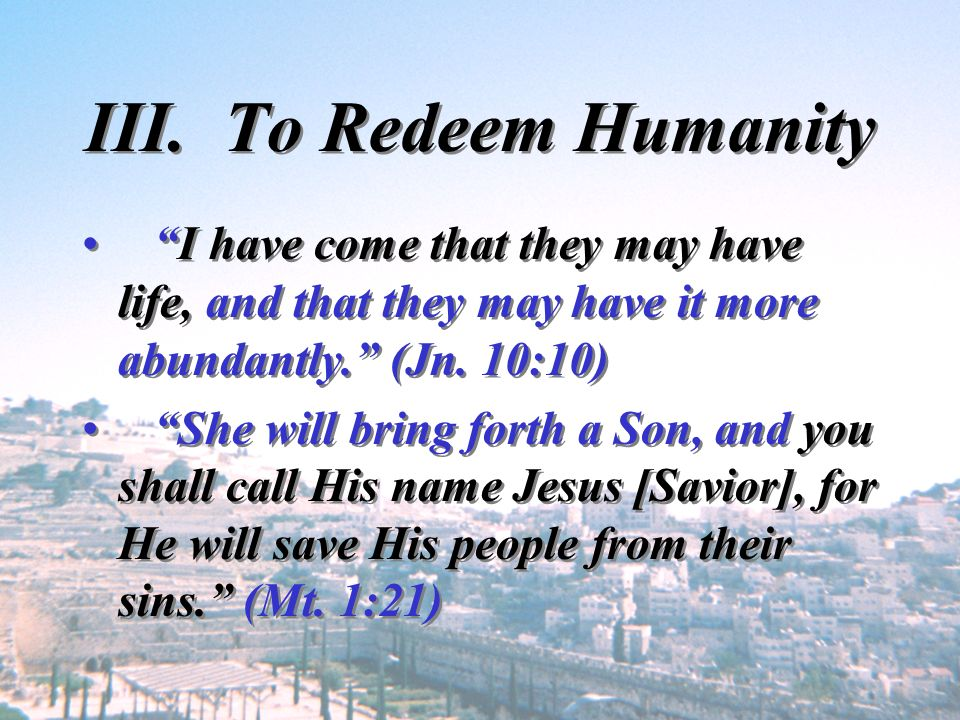III. To Redeem Humanity I have come that they may have life, and that they may have it more abundantly. (Jn. 10:10)