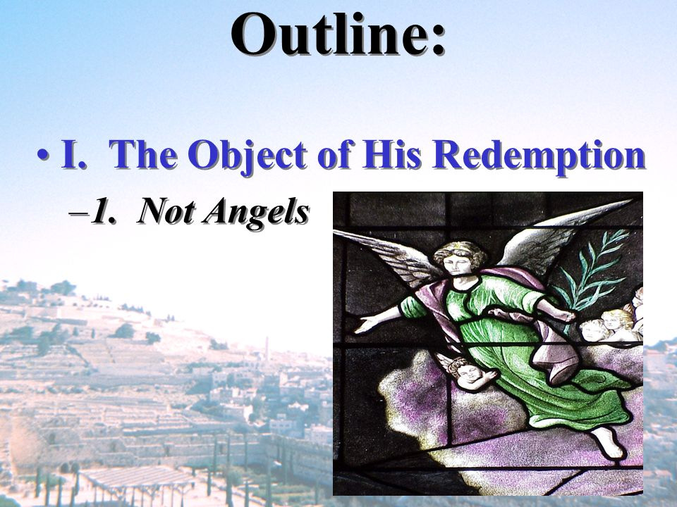 Outline: I. The Object of His Redemption 1. Not Angels