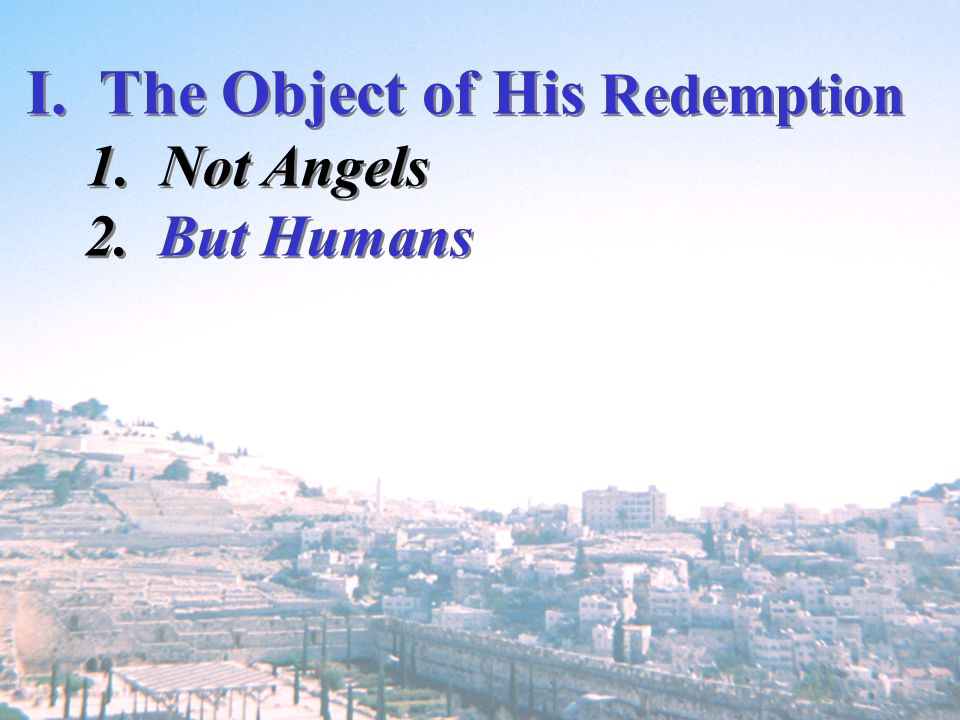 I. The Object of His Redemption 1. Not Angels 2. But Humans