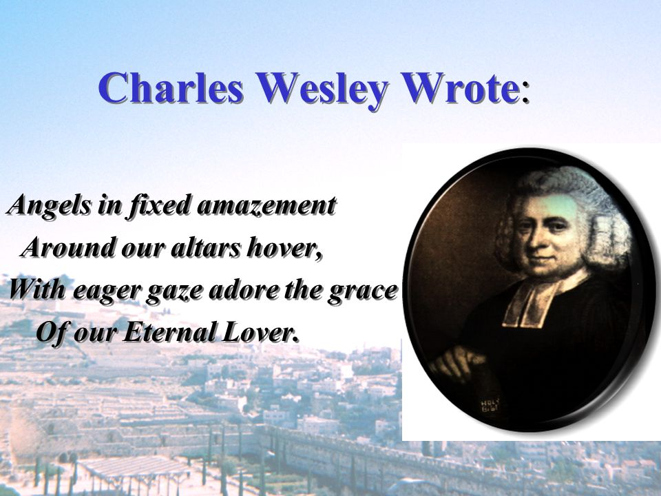 Charles Wesley Wrote: Angels in fixed amazement