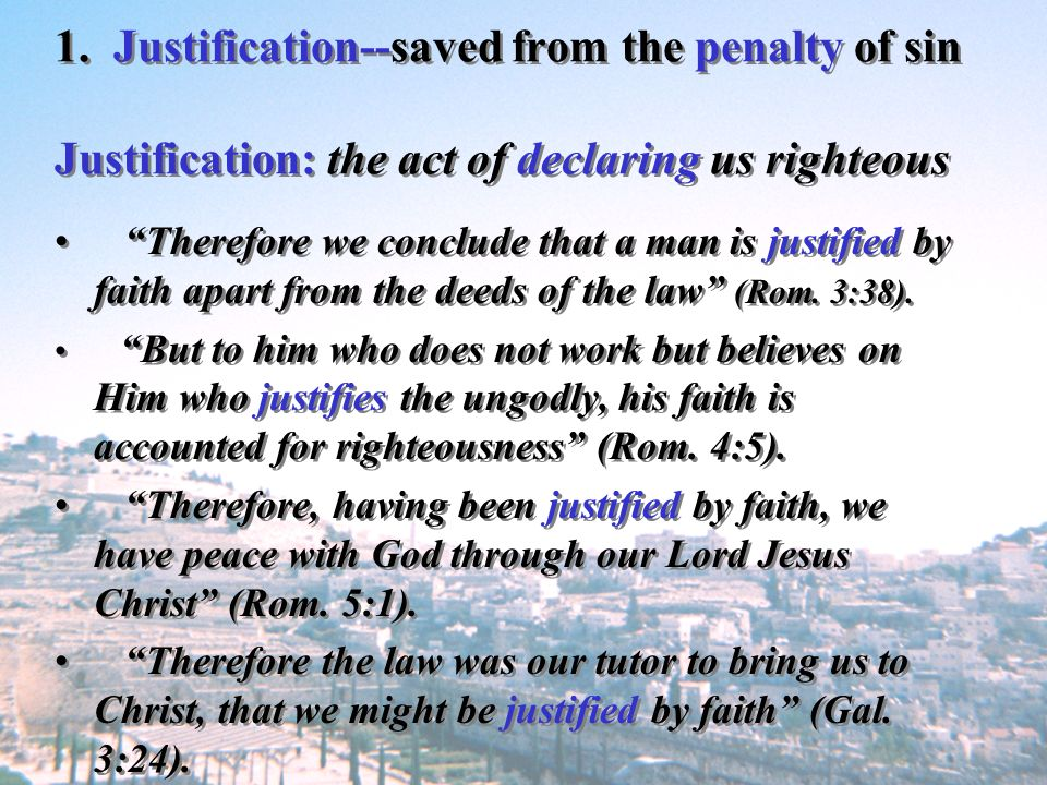 1. Justification--saved from the penalty of sin Justification: the act of declaring us righteous