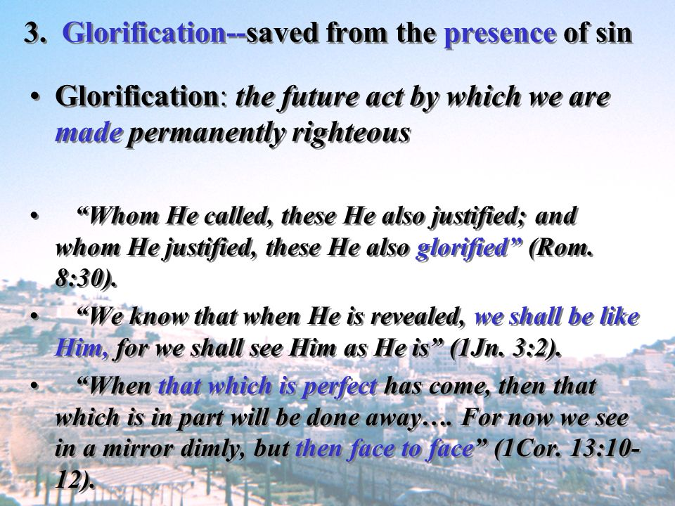 3. Glorification--saved from the presence of sin