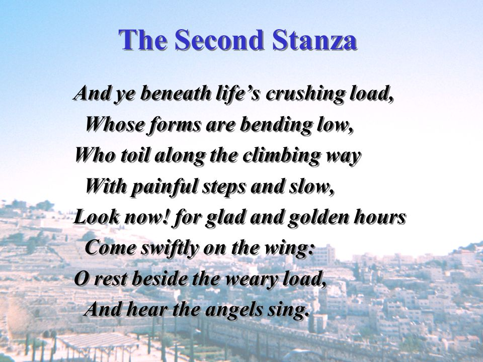 The Second Stanza And ye beneath life's crushing load,