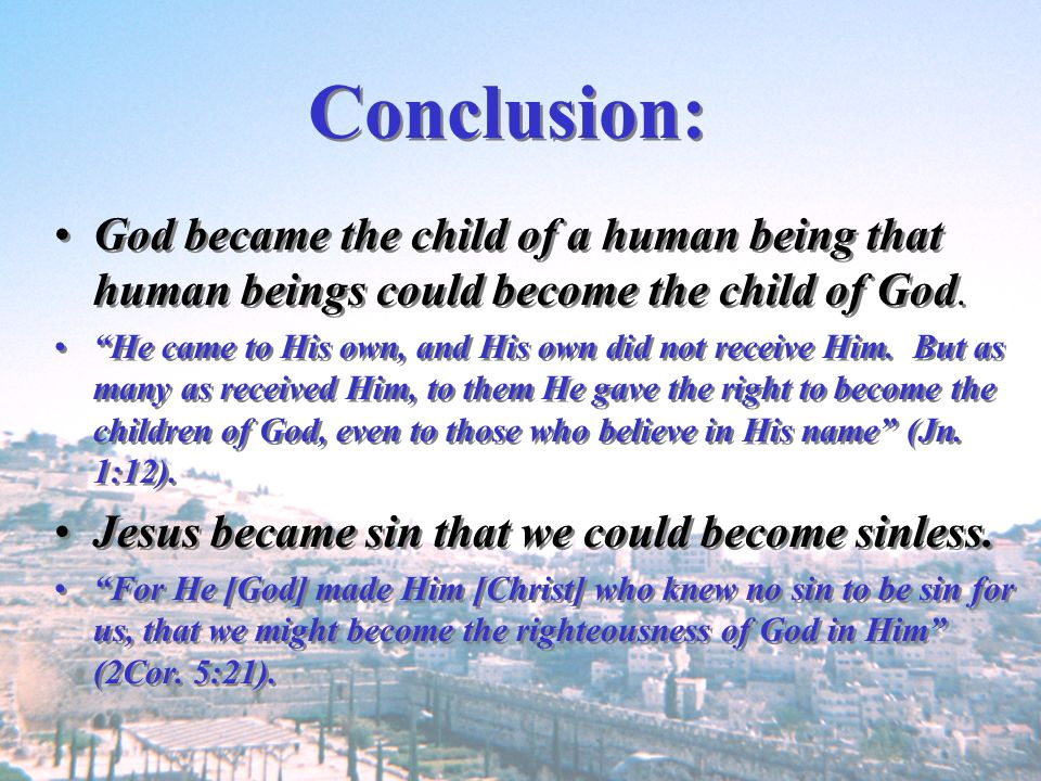 Conclusion: God became the child of a human being that human beings could become the child of God.