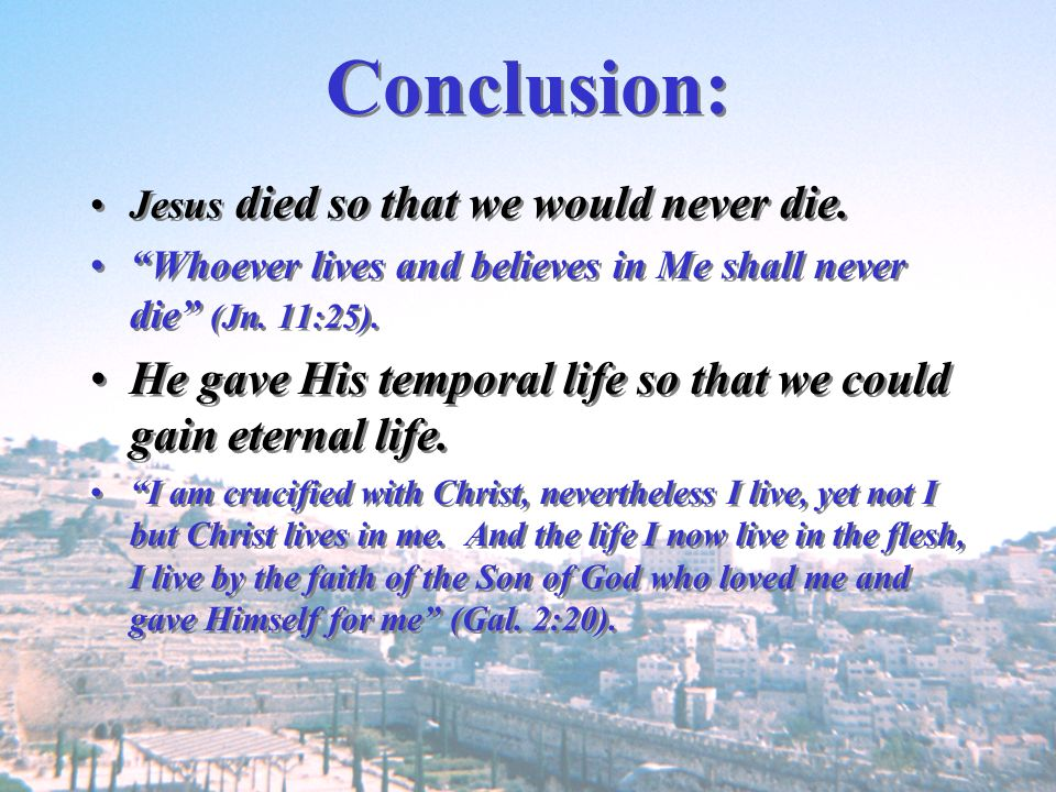 Conclusion: Jesus died so that we would never die. Whoever lives and believes in Me shall never die (Jn. 11:25).