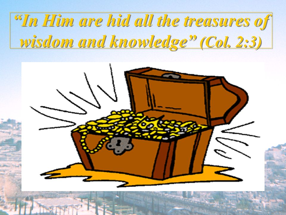 In Him are hid all the treasures of wisdom and knowledge (Col. 2:3)