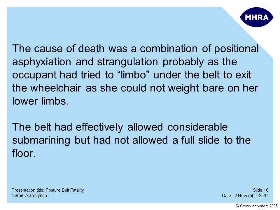 The cause of death was a combination of positional asphyxiation and strangulation probably as the occupant had tried to limbo under the belt to exit the wheelchair as she could not weight bare on her lower limbs.