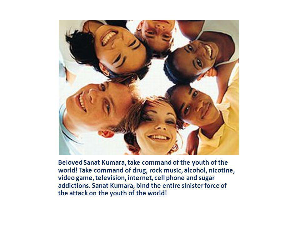 Beloved Sanat Kumara, take command of the youth of the world