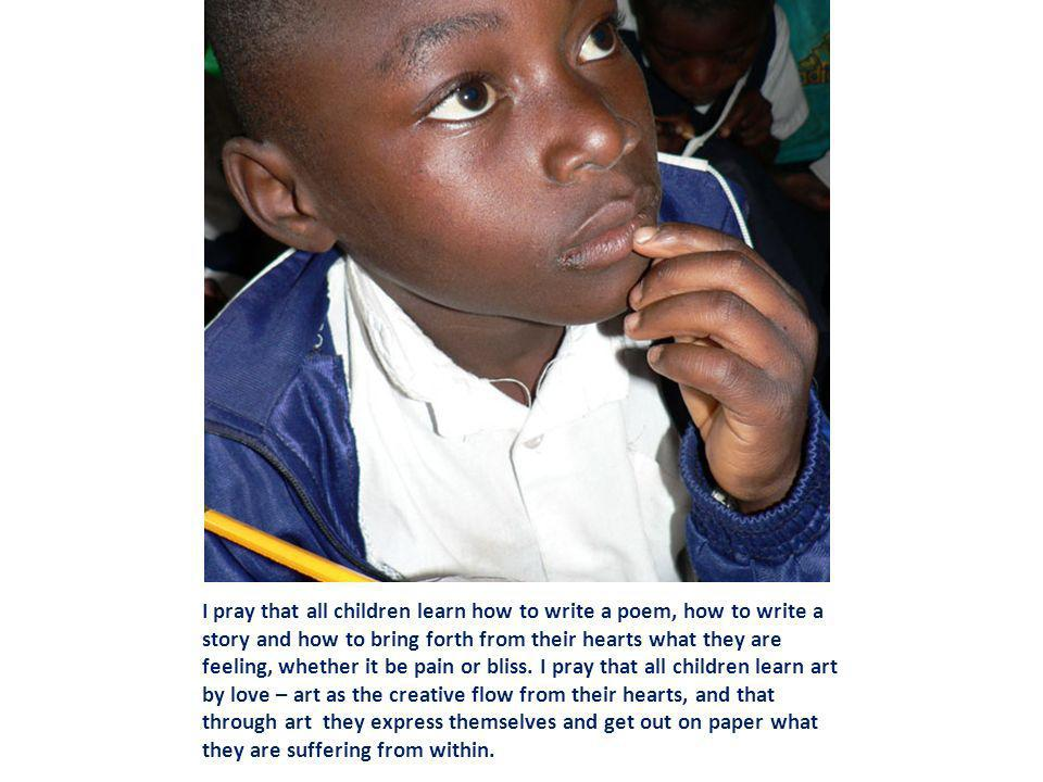 I pray that all children learn how to write a poem, how to write a story and how to bring forth from their hearts what they are feeling, whether it be pain or bliss.
