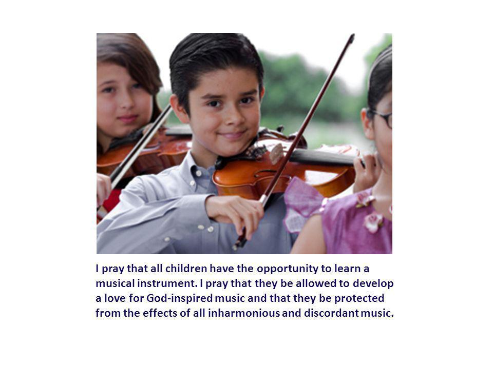 I pray that all children have the opportunity to learn a musical instrument.
