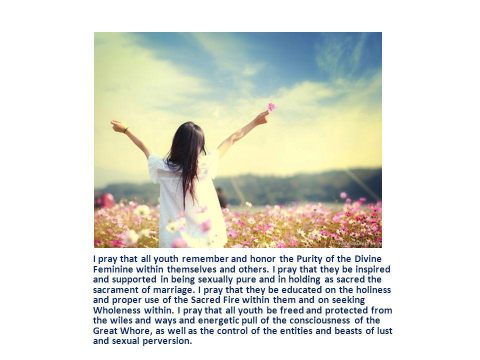 I pray that all youth remember and honor the Purity of the Divine Feminine within themselves and others.