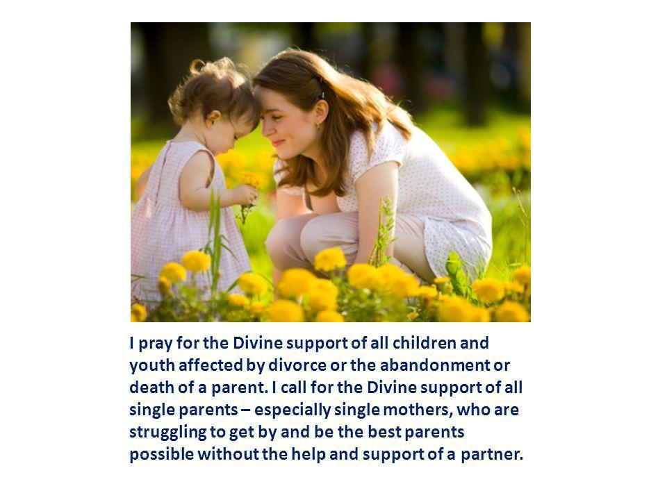 I pray for the Divine support of all children and youth affected by divorce or the abandonment or death of a parent.