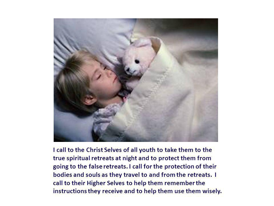 I call to the Christ Selves of all youth to take them to the true spiritual retreats at night and to protect them from going to the false retreats.