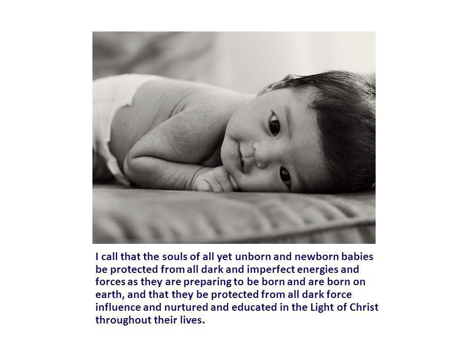 I call that the souls of all yet unborn and newborn babies be protected from all dark and imperfect energies and forces as they are preparing to be born and are born on earth, and that they be protected from all dark force influence and nurtured and educated in the Light of Christ throughout their lives.