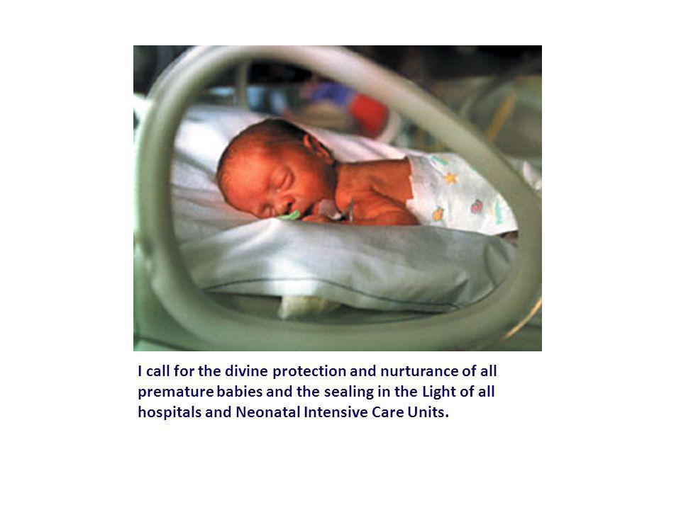 I call for the divine protection and nurturance of all premature babies and the sealing in the Light of all hospitals and Neonatal Intensive Care Units.
