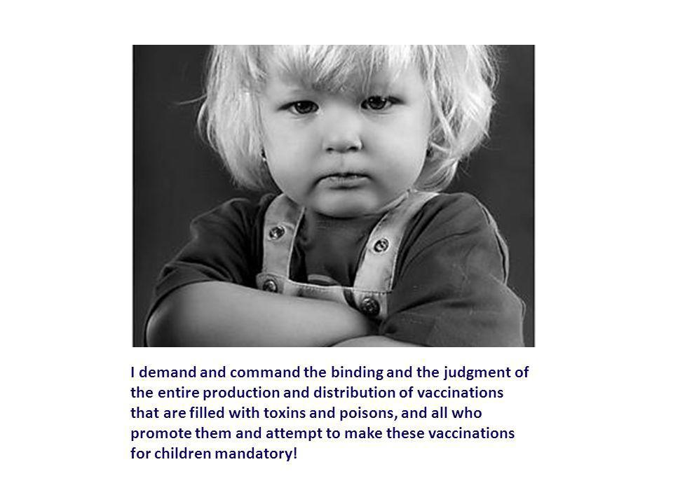I demand and command the binding and the judgment of the entire production and distribution of vaccinations that are filled with toxins and poisons, and all who promote them and attempt to make these vaccinations for children mandatory!