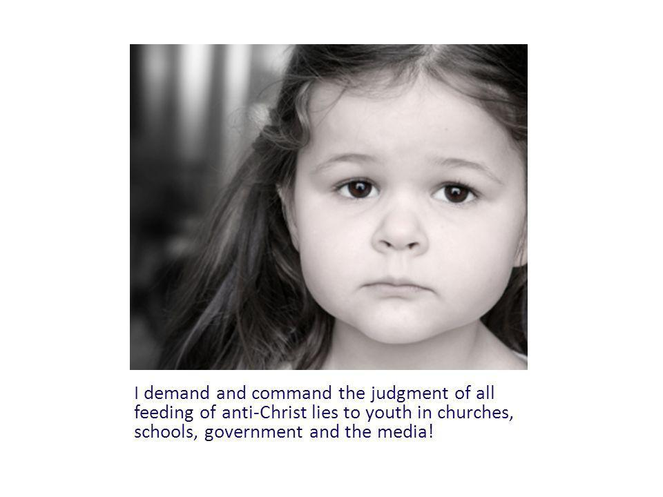 I demand and command the judgment of all feeding of anti-Christ lies to youth in churches, schools, government and the media!