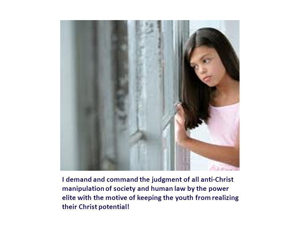 I demand and command the judgment of all anti-Christ manipulation of society and human law by the power elite with the motive of keeping the youth from realizing their Christ potential!