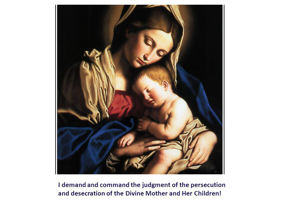 I demand and command the judgment of the persecution and desecration of the Divine Mother and Her Children!