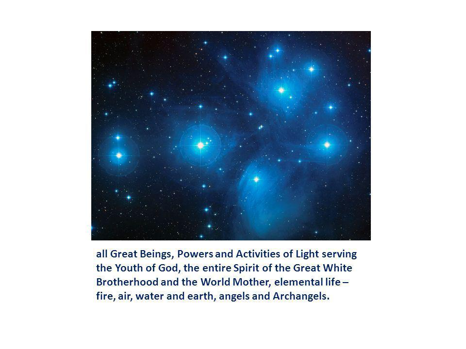 all Great Beings, Powers and Activities of Light serving the Youth of God, the entire Spirit of the Great White Brotherhood and the World Mother, elemental life – fire, air, water and earth, angels and Archangels.