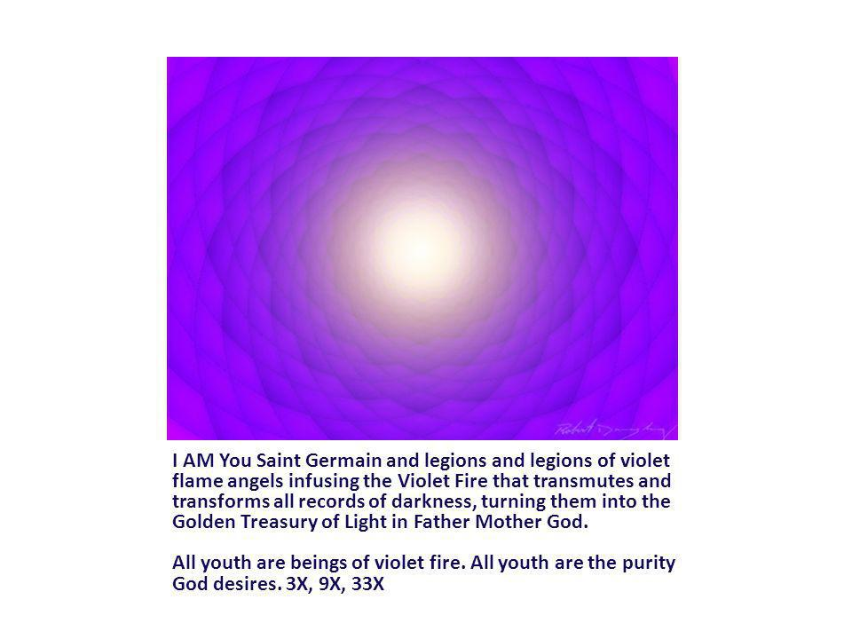 I AM You Saint Germain and legions and legions of violet flame angels infusing the Violet Fire that transmutes and transforms all records of darkness, turning them into the Golden Treasury of Light in Father Mother God.