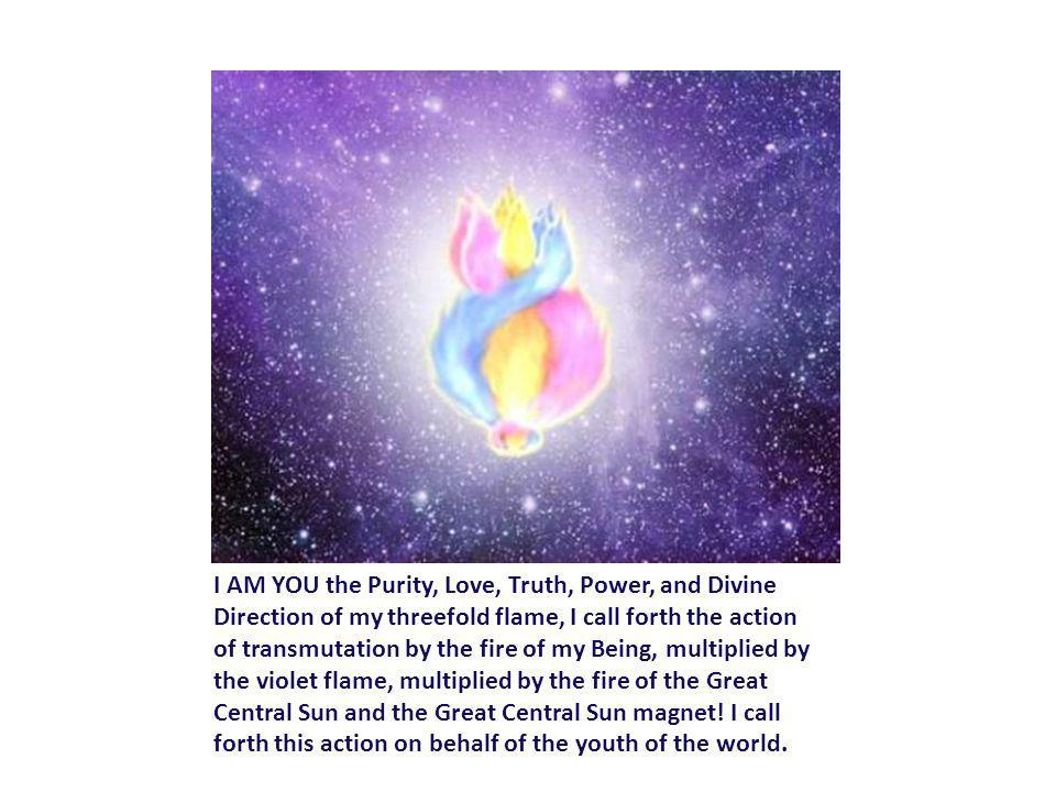 I AM YOU the Purity, Love, Truth, Power, and Divine Direction of my threefold flame, I call forth the action of transmutation by the fire of my Being, multiplied by the violet flame, multiplied by the fire of the Great Central Sun and the Great Central Sun magnet.