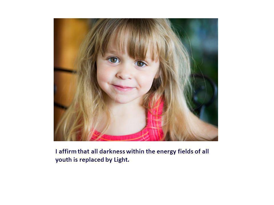 I affirm that all darkness within the energy fields of all youth is replaced by Light.